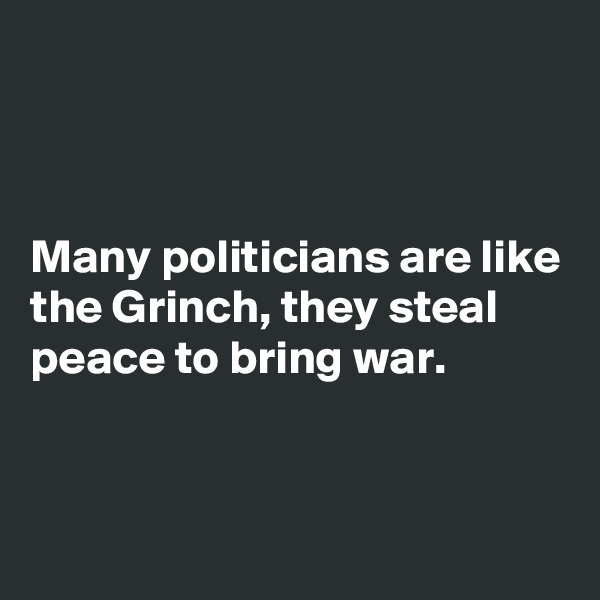 Many politicians are like the Grinch, they steal peace to bring war.