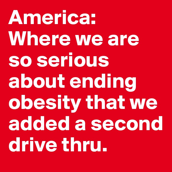 America:  Where we are so serious about ending obesity that we added a second drive thru.