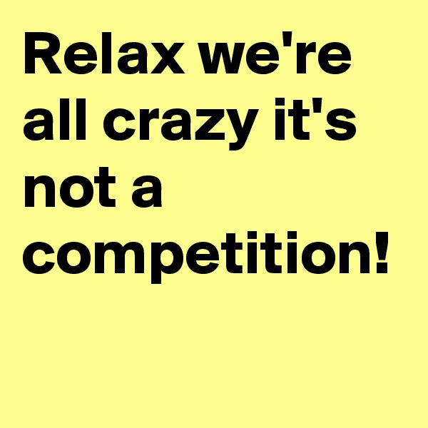 Relax we're all crazy it's not a competition!