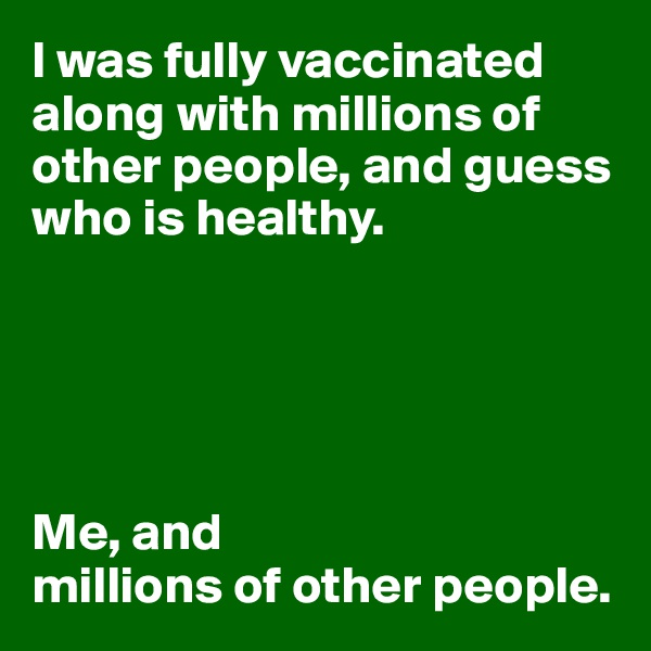 I was fully vaccinated along with millions of other people, and guess who is healthy.      Me, and  millions of other people.