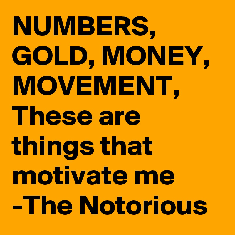 NUMBERS, GOLD, MONEY, MOVEMENT, These are things that motivate me -The Notorious