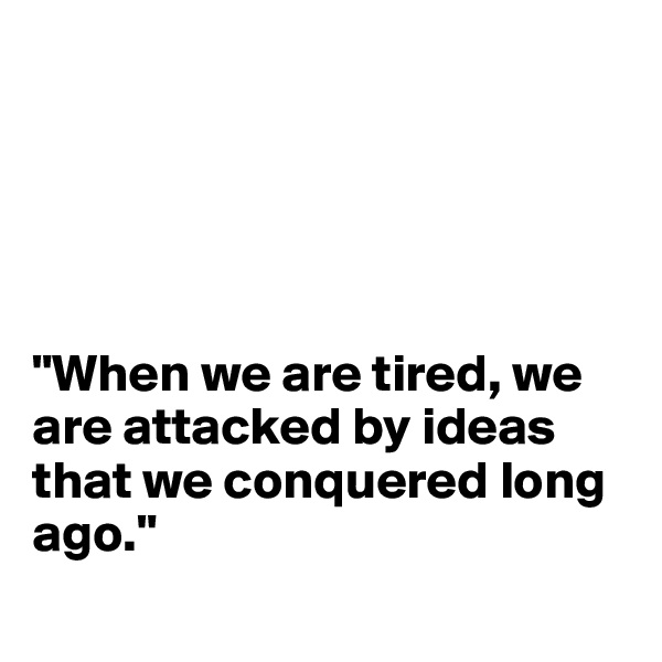 """""""When we are tired, we are attacked by ideas that we conquered long ago."""""""