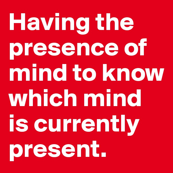 Having the presence of mind to know which mind is currently present.