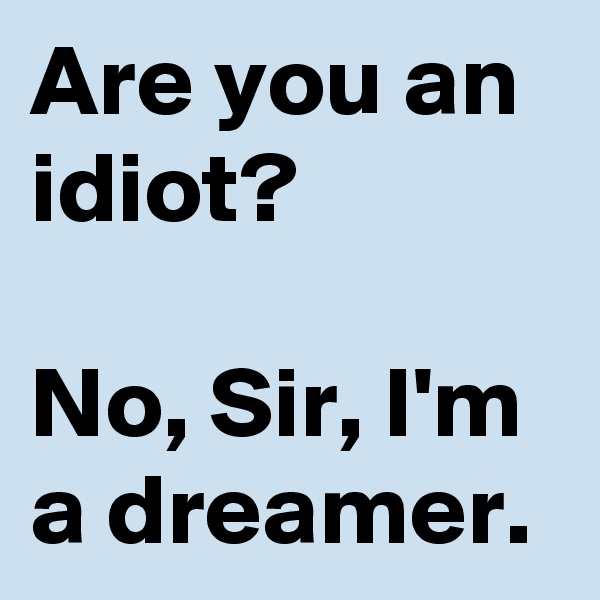 Are you an idiot?  No, Sir, I'm a dreamer.