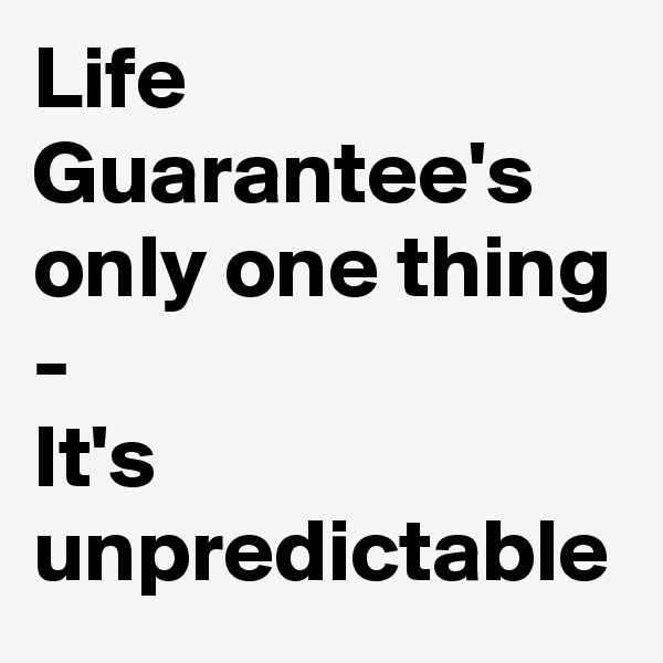 Life Guarantee's only one thing -  It's unpredictable