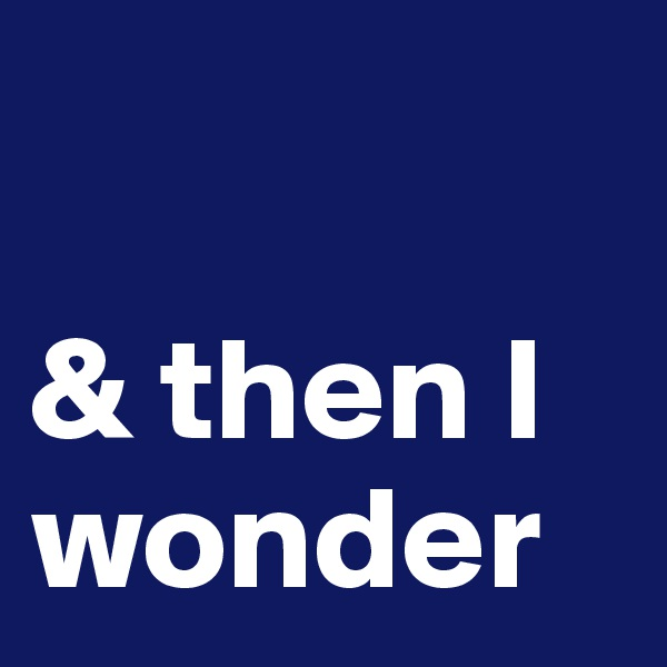 & then I wonder