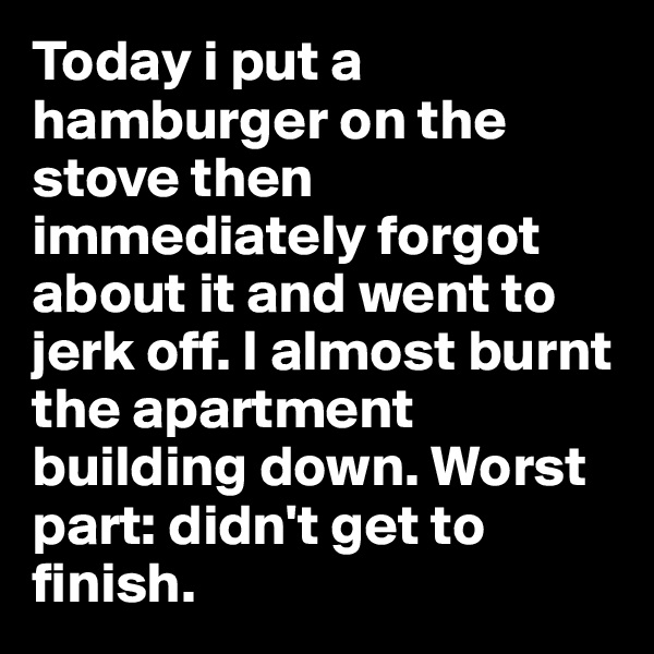Today i put a hamburger on the stove then immediately forgot about it and went to jerk off. I almost burnt the apartment building down. Worst part: didn't get to finish.