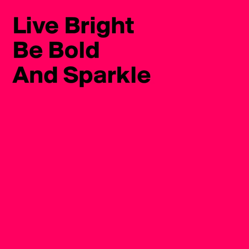 Live Bright Be Bold And Sparkle