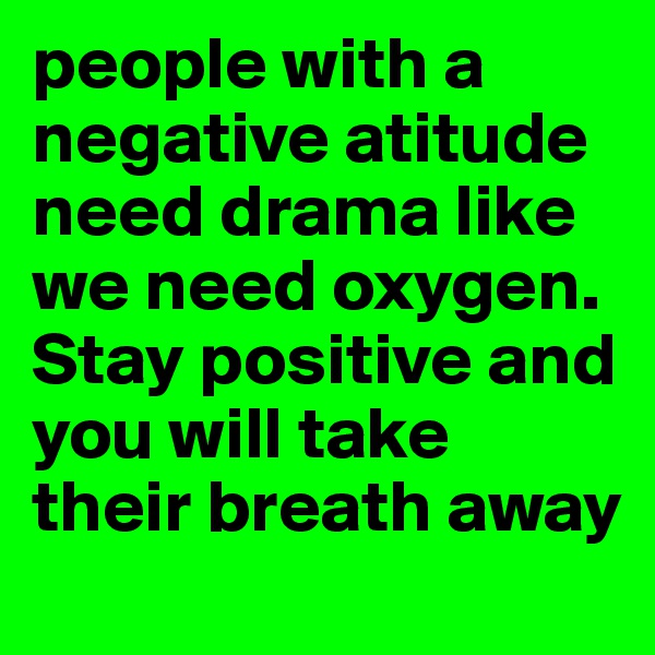 people with a negative atitude need drama like we need oxygen. Stay positive and you will take their breath away