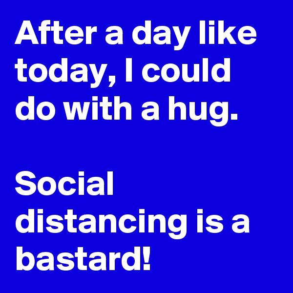 After a day like today, I could do with a hug.  Social distancing is a bastard!