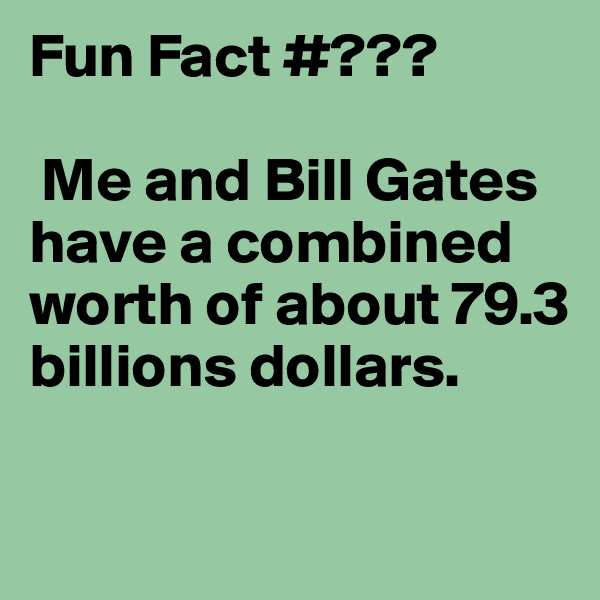 Fun Fact #???   Me and Bill Gates have a combined worth of about 79.3 billions dollars.