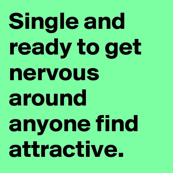Single and ready to get nervous around anyone find attractive.