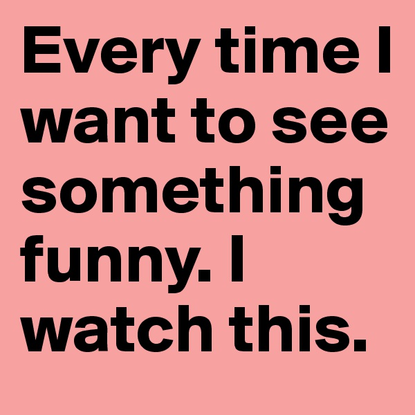 Every time I want to see something funny. I watch this.