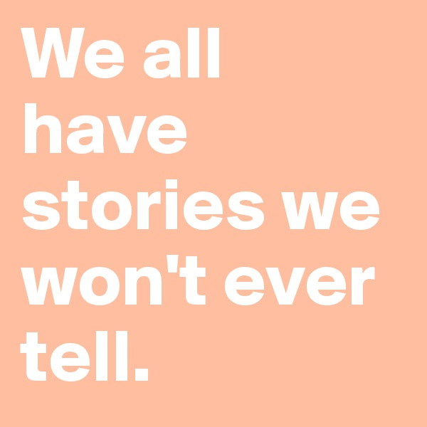 We all have stories we won't ever tell.