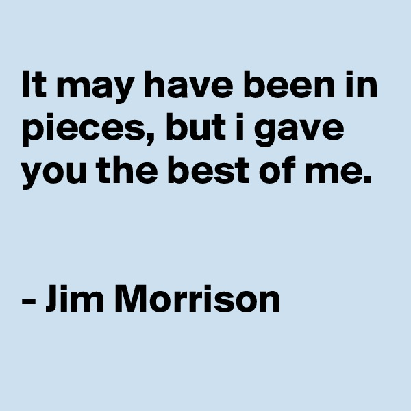 It may have been in pieces, but i gave you the best of me.    - Jim Morrison