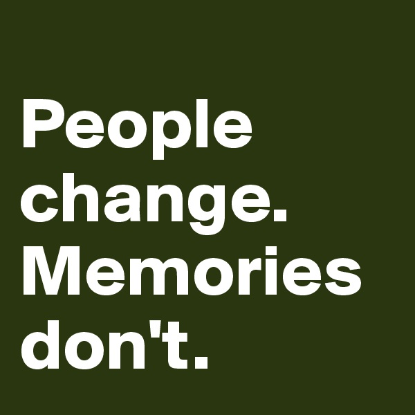 People change. Memories don't.