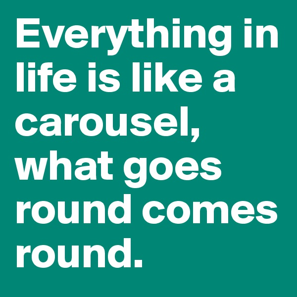 Everything in life is like a carousel, what goes round comes round.