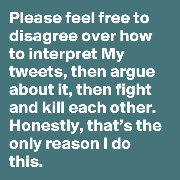 Please feel free to disagree over how to interpret My tweets, then argue about it, then fight and kill each other. Honestly, that's the only reason I do this.