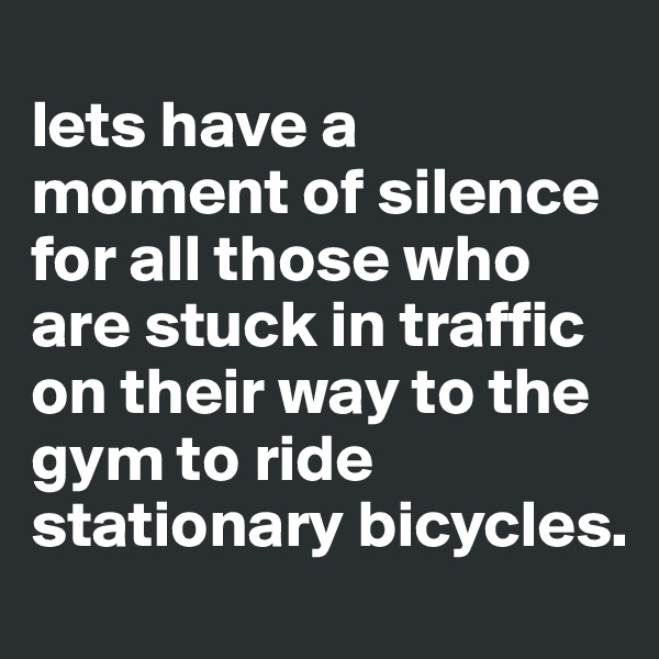 lets have a moment of silence for all those who are stuck in traffic on their way to the gym to ride stationary bicycles.