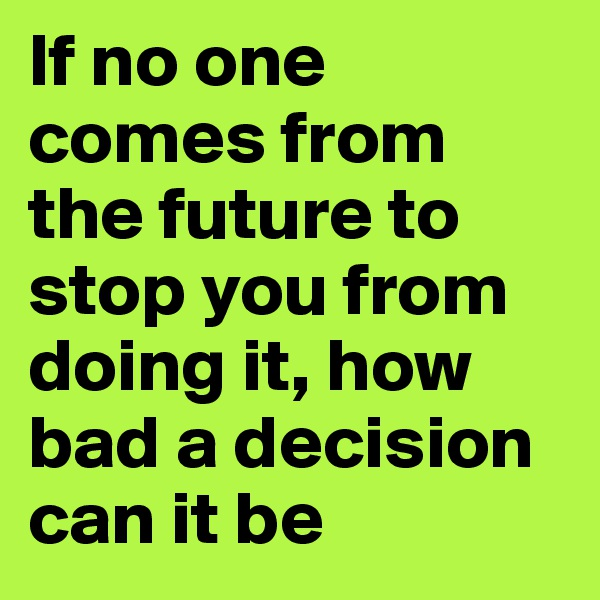If no one comes from the future to stop you from doing it, how bad a decision can it be