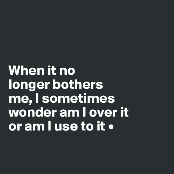 When it no longer bothers me, I sometimes wonder am I over it or am I use to it •