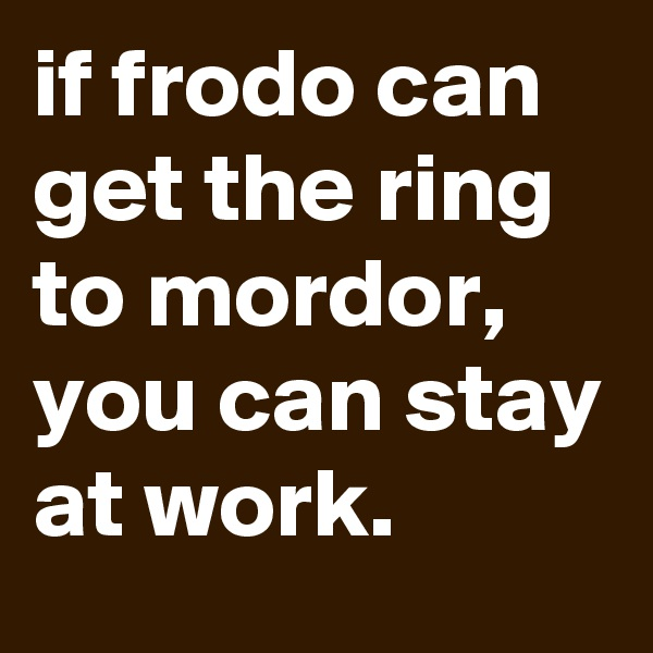if frodo can get the ring to mordor, you can stay at work.