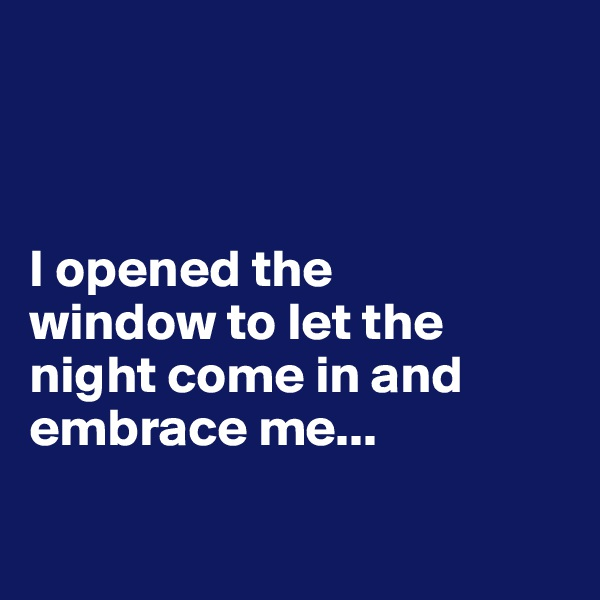I opened the  window to let the night come in and embrace me...