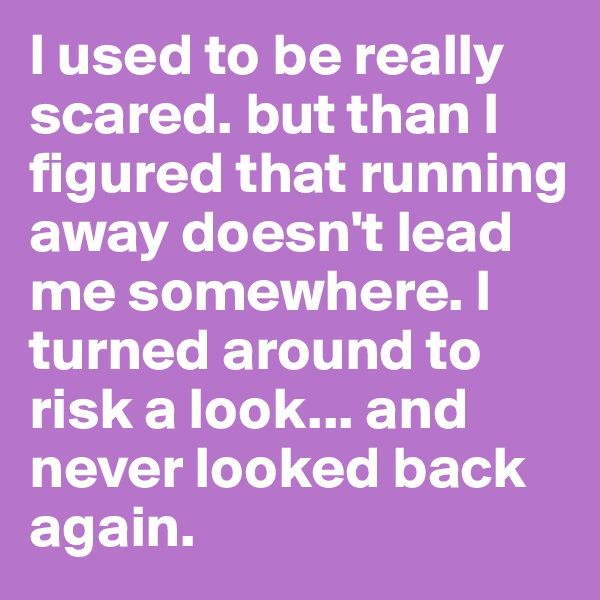 I used to be really scared. but than I figured that running away doesn't lead me somewhere. I turned around to risk a look... and never looked back again.