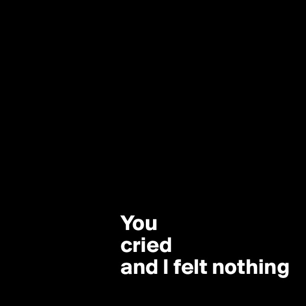 You                          cried                          and I felt nothing
