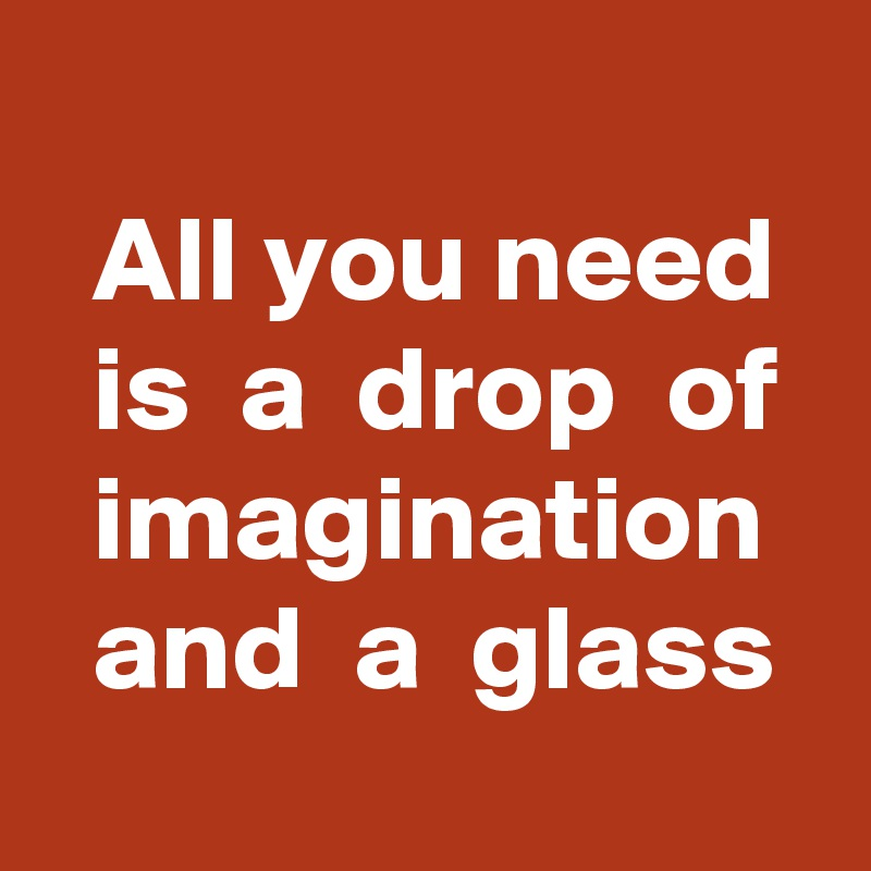All you need   is  a  drop  of   imagination   and  a  glass