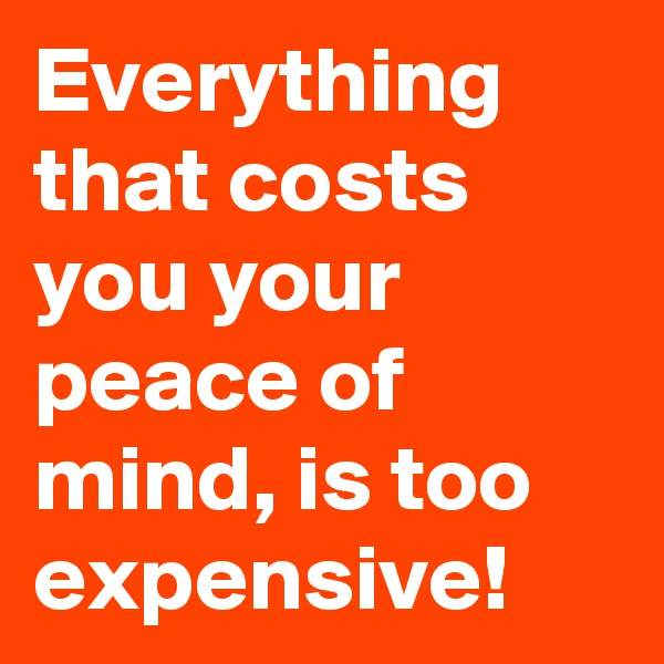 Everything that costs you your peace of mind, is too expensive!