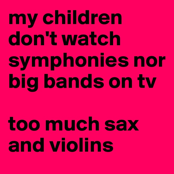 my children don't watch symphonies nor big bands on tv  too much sax and violins
