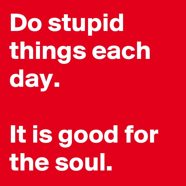 Do stupid things each day.  It is good for the soul.