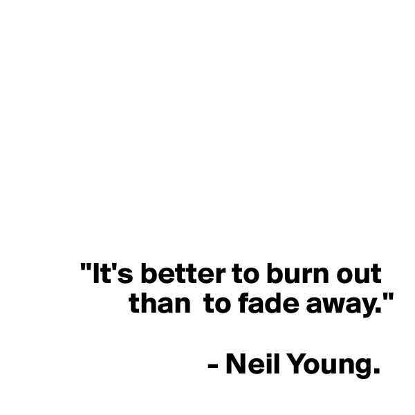 """""""It's better to burn out                        than  to fade away.""""                                                               - Neil Young."""
