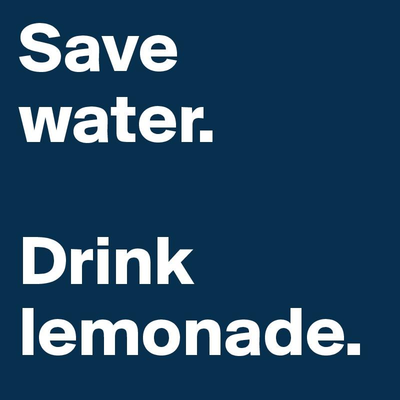 Save water.  Drink lemonade.