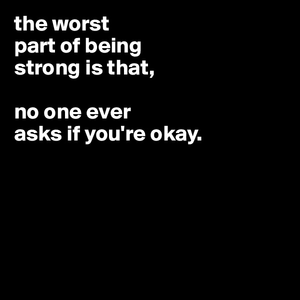 the worst part of being strong is that,  no one ever asks if you're okay.