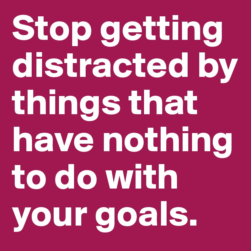 Stop getting distracted by things that have nothing to do with your goals.