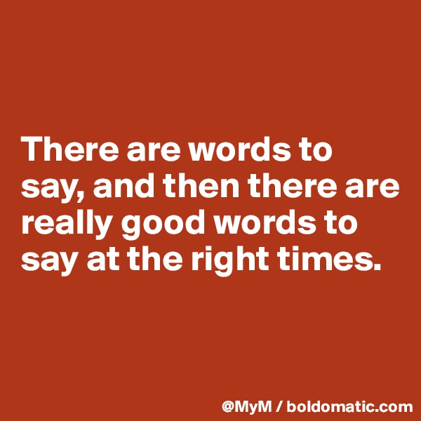 There are words to say, and then there are really good words to say at the right times.