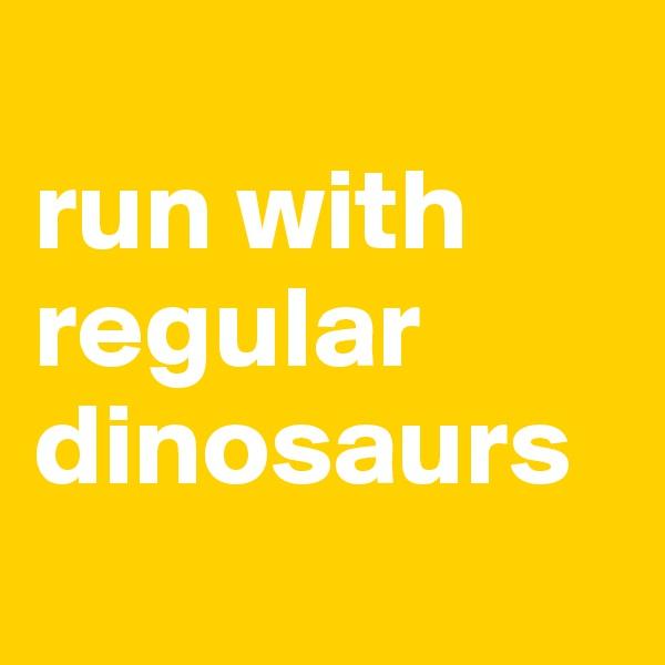run with  regular dinosaurs