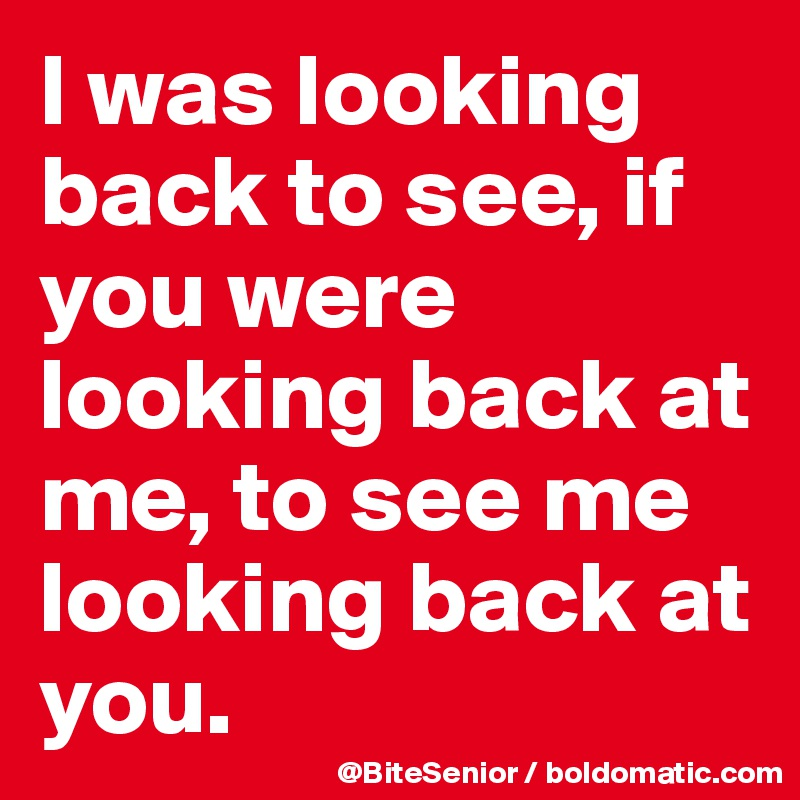 I was looking back to see, if you were looking back at me, to see me looking back at you.
