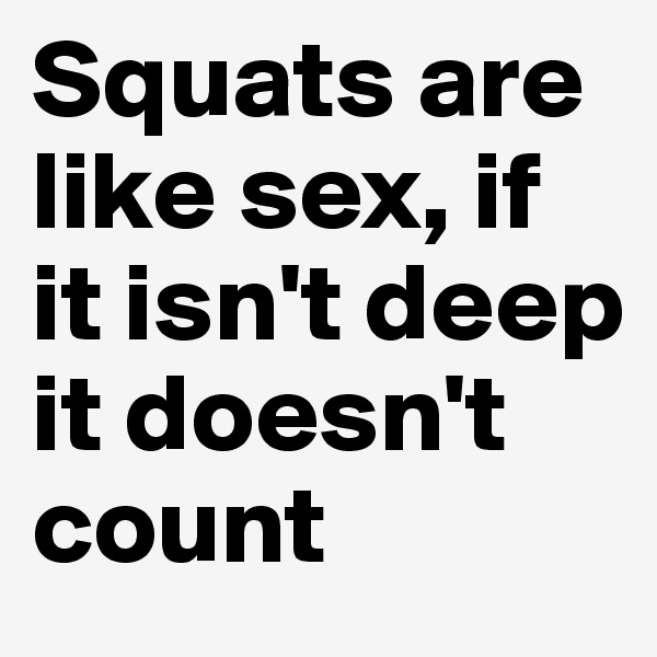 Squats are like sex, if it isn't deep it doesn't count