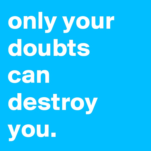 only your doubts can destroy you.