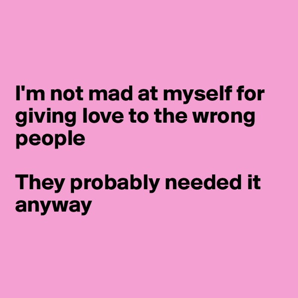 I'm not mad at myself for giving love to the wrong people  They probably needed it  anyway