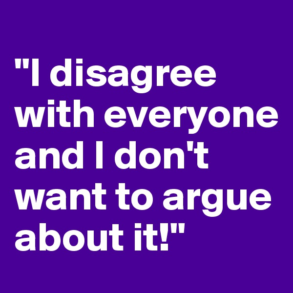 """I disagree with everyone and I don't want to argue about it!"""