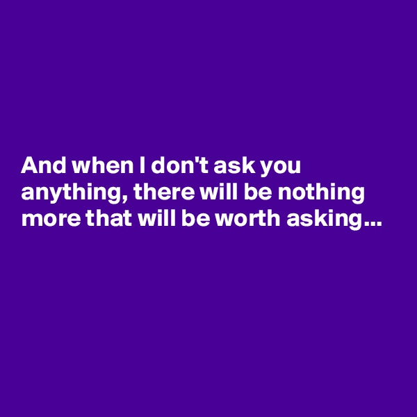 And when I don't ask you anything, there will be nothing more that will be worth asking...