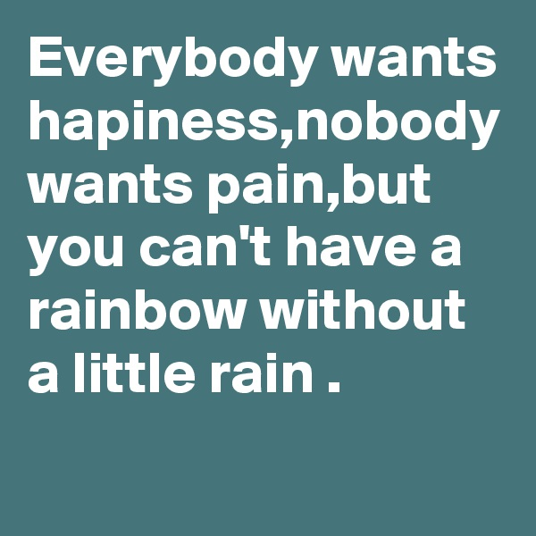 Everybody wants hapiness,nobody wants pain,but you can't have a rainbow without a little rain .