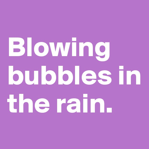 Blowing bubbles in  the rain.