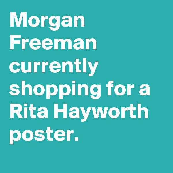 Morgan Freeman currently shopping for a Rita Hayworth poster.