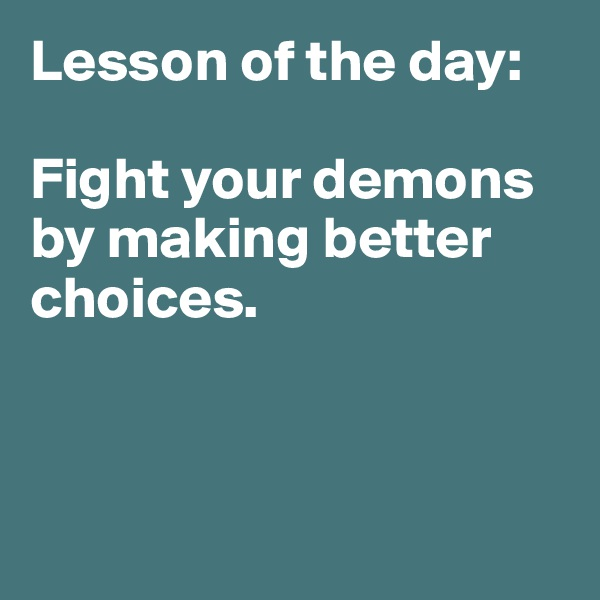 Lesson of the day:   Fight your demons by making better choices.