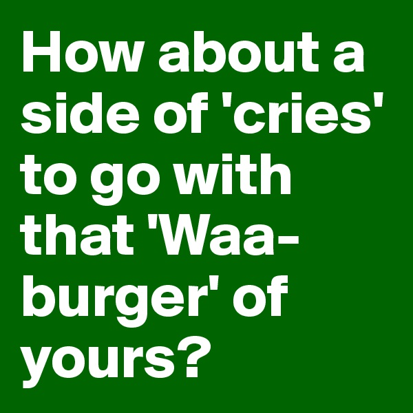 How about a side of 'cries' to go with that 'Waa-burger' of yours?